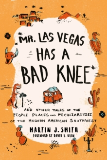 Mr. Las Vegas Has a Bad Knee : and Other Tales of the People, Places, and Peculiarities of the Modern American Southwest, Paperback / softback Book