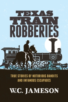 Texas Train Robberies : True Stories of Notorious Bandits and Infamous Escapades, Paperback / softback Book