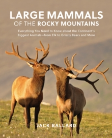 Large Mammals of the Rocky Mountains : Everything You Need to Know about the Continent's Biggest Animals-from Elk to Grizzly Bears and More, Paperback Book