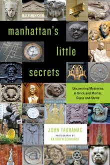 Manhattan's Little Secrets : Uncovering Mysteries in Brick and Mortar, Glass and Stone, Paperback Book
