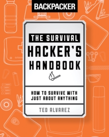 Backpacker: The Survival Hacker's Handbook : How to Survive with Just About Anything, Paperback / softback Book