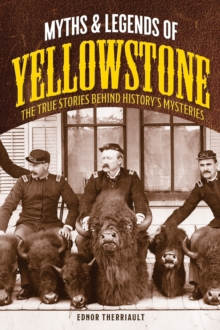 Myths and Legends of Yellowstone : The True Stories behind History's Mysteries, Paperback / softback Book