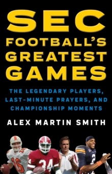 SEC Football's Greatest Games : The Legendary Players, Last-Minute Prayers, and Championship Moments, Hardback Book