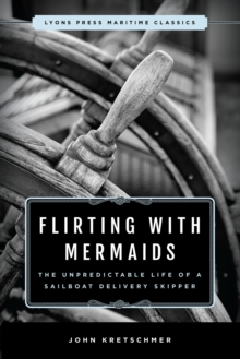Flirting with Mermaids: The Unpredictable Life of a Sailboat Delivery Skipper : Lyons Press Maritime Classics, Paperback / softback Book