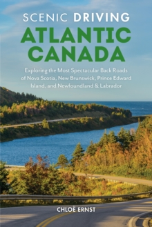 Scenic Driving Atlantic Canada : Exploring the Most Spectacular Back Roads of Nova Scotia, New Brunswick, Prince Edward Island, and Newfoundland & Labrador, Paperback / softback Book