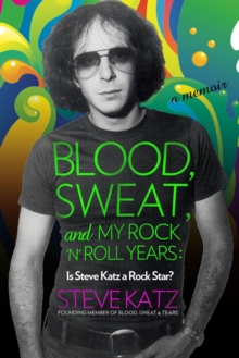Blood, Sweat, and My Rock 'n' Roll Years : Is Steve Katz a Rock Star?, Hardback Book