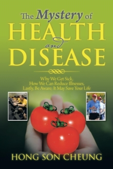 The Mystery of Health and Disease : Why We Get Sick, How We Can Reduce Illnesses Lastly, Be Aware; It May Save Your Life, Paperback / softback Book