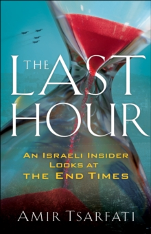 The Last Hour : An Israeli Insider Looks at the End Times, EPUB eBook