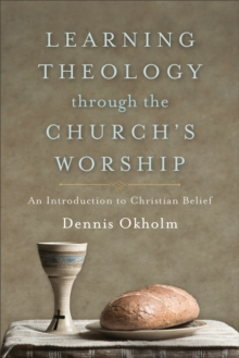 Learning Theology through the Church's Worship : An Introduction to Christian Belief, EPUB eBook