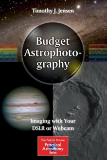 Budget Astrophotography : Imaging with Your DSLR or Webcam, Paperback Book