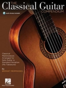 The Classical Guitar Compendium : Classical Masterpieces Arranged for Solo Guitar in Standard Notation (No Tablature), Mixed media product Book