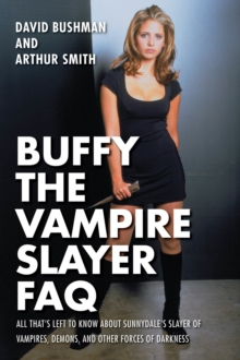 Buffy the Vampire Slayer FAQ : All That's Left to Know About Sunnydale's Slayer of Vampires Demons and Other Forces of Darkness, Paperback / softback Book