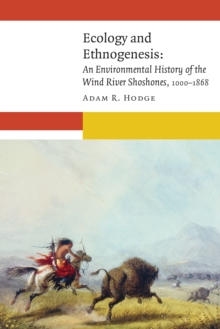 Ecology and Ethnogenesis : An Environmental History of the Wind River Shoshones, 1000-1868, Hardback Book