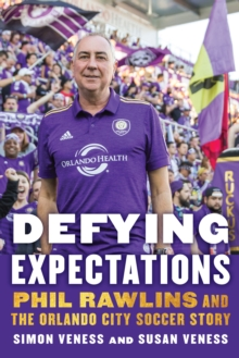 Defying Expectations : Phil Rawlins and the Orlando City Soccer Story, Hardback Book