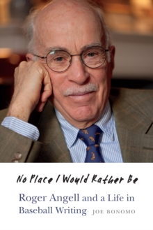 No Place I Would Rather Be : Roger Angell and a Life in Baseball Writing, Hardback Book