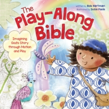 The Play-Along Bible : Imagining God's Story Through Motion and Play, Hardback Book