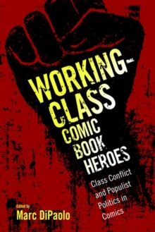 Working-Class Comic Book Heroes : Class Conflict and Populist Politics in Comics, Paperback / softback Book