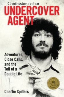 Confessions of an Undercover Agent : Adventures, Close Calls, and the Toll of a Double Life, Paperback / softback Book