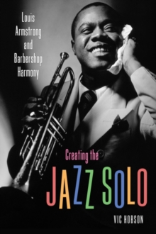 Creating the Jazz Solo : Louis Armstrong and Barbershop Harmony, Hardback Book