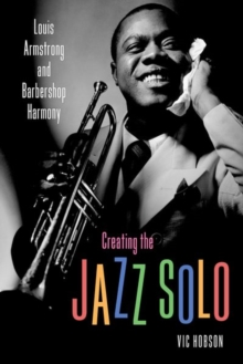 Creating the Jazz Solo : Louis Armstrong and Barbershop Harmony, Paperback / softback Book