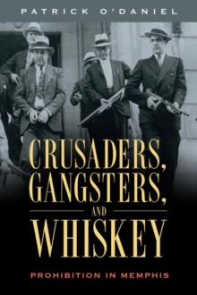 Crusaders, Gangsters, and Whiskey : Prohibition in Memphis, Hardback Book