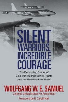Silent Warriors, Incredible Courage : The Declassified Stories of Cold War Reconnaissance Flights and the Men Who Flew Them, Hardback Book