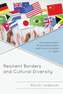 Resilient Borders and Cultural Diversity : Internationalism, Brand Nationalism, and Multiculturalism in Japan, Paperback / softback Book