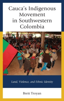 Cauca's Indigenous Movement in Southwestern Colombia : Land, Violence, and Ethnic Identity, Hardback Book