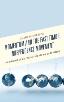 Momentum and the East Timor Independence Movement : The Origins of America's Debate on East Timor, Hardback Book