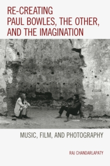 Re-Creating Paul Bowles, the Other, and the Imagination : Music, Film, and Photography, Paperback Book