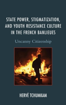 State Power, Stigmatization, and Youth Resistance Culture in the French Banlieues : Uncanny Citizenship, Hardback Book