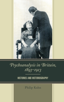 Psychoanalysis in Britain, 1893-1913 : Histories and Historiography, Hardback Book