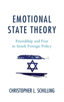 Emotional State Theory : Friendship and Fear in Israeli Foreign Policy, Hardback Book