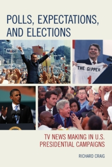 Polls, Expectations, and Elections : TV News Making in U.S. Presidential Campaigns, Paperback Book