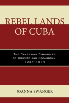 Rebel Lands of Cuba : The Campesino Struggles of Oriente and Escambray, 1934-1974, Hardback Book