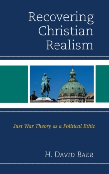 Recovering Christian Realism : Just War Theory as a Political Ethic, Hardback Book