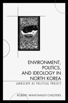 Environment, Politics, and Ideology in North Korea : Landscape as Political Project, Paperback / softback Book