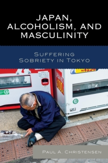 Japan, Alcoholism, and Masculinity : Suffering Sobriety in Tokyo, Paperback / softback Book