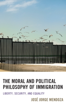 The Moral and Political Philosophy of Immigration : Liberty, Security, and Equality, Hardback Book