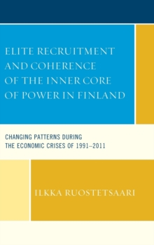 Elite Recruitment and Coherence of the Inner Core of Power in Finland : Changing Patterns During the Economic Crises of 1991-2011, Hardback Book