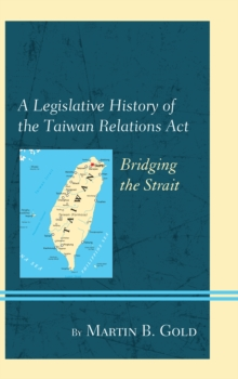 A Legislative History of the Taiwan Relations Act : Bridging the Strait, Hardback Book