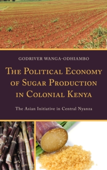 The Political Economy of Sugar Production in Colonial Kenya : The Asian Initiative in Central Nyanza, Hardback Book