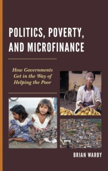 Politics, Poverty, and Microfinance : How Governments Get in the Way of Helping the Poor, Hardback Book
