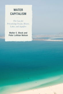 Water Capitalism : The Case for Privatizing Oceans, Rivers, Lakes, and Aquifers, Paperback / softback Book