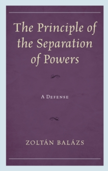 The Principle of the Separation of Powers : A Defense, Hardback Book