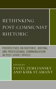 Rethinking Post-Communist Rhetoric : Perspectives on Rhetoric, Writing, and Professional Communication in Post-Soviet Spaces, Hardback Book