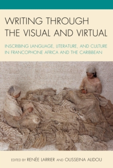 Writing through the Visual and Virtual : Inscribing Language, Literature, and Culture in Francophone Africa and the Caribbean, Paperback / softback Book