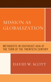 Mission as Globalization : Methodists in Southeast Asia at the Turn of the Twentieth Century, Hardback Book