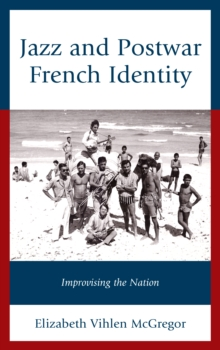 Jazz and Postwar French Identity : Improvising the Nation, Hardback Book