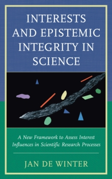 Interests and Epistemic Integrity in Science : A New Framework to Assess Interest Influences in Scientific Research Processes, Hardback Book
